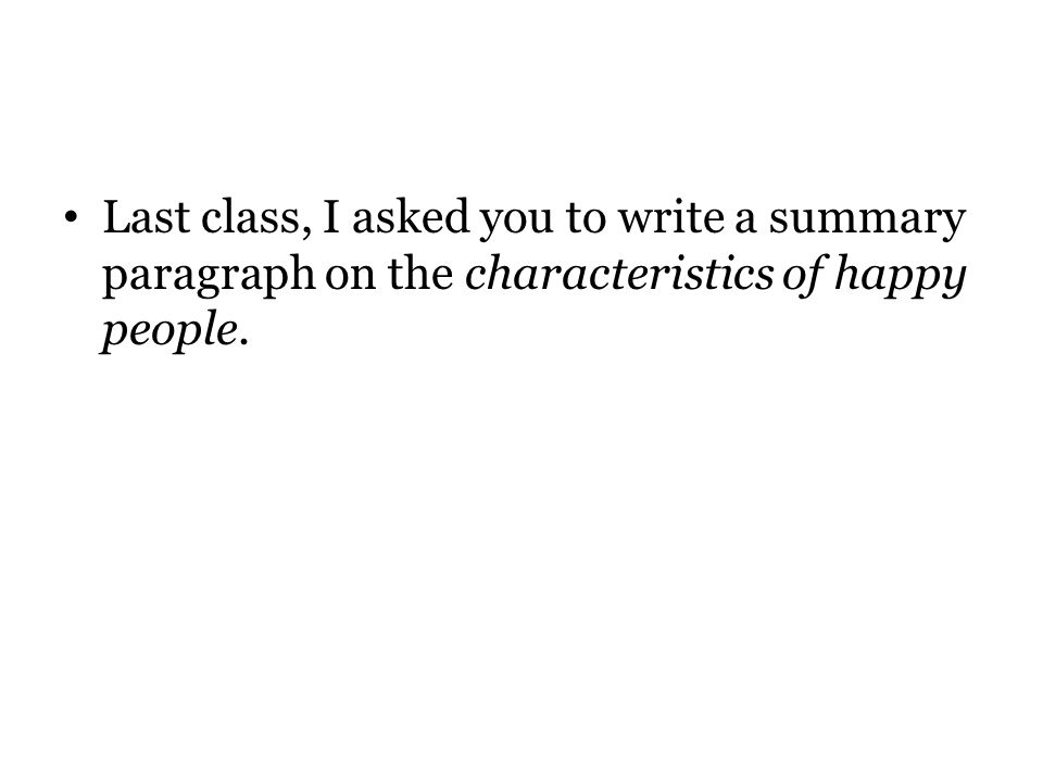 Last class, I asked you to write a summary paragraph on the characteristics of happy people.