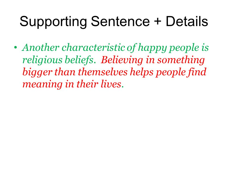 Supporting Sentence + Details Another characteristic of happy people is religious beliefs. Believing in something bigger than themselves helps people