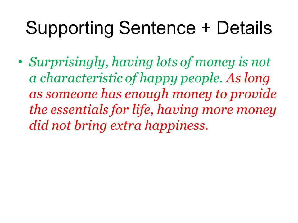 Supporting Sentence + Details Surprisingly, having lots of money is not a characteristic of happy people. As long as someone has enough money to provi