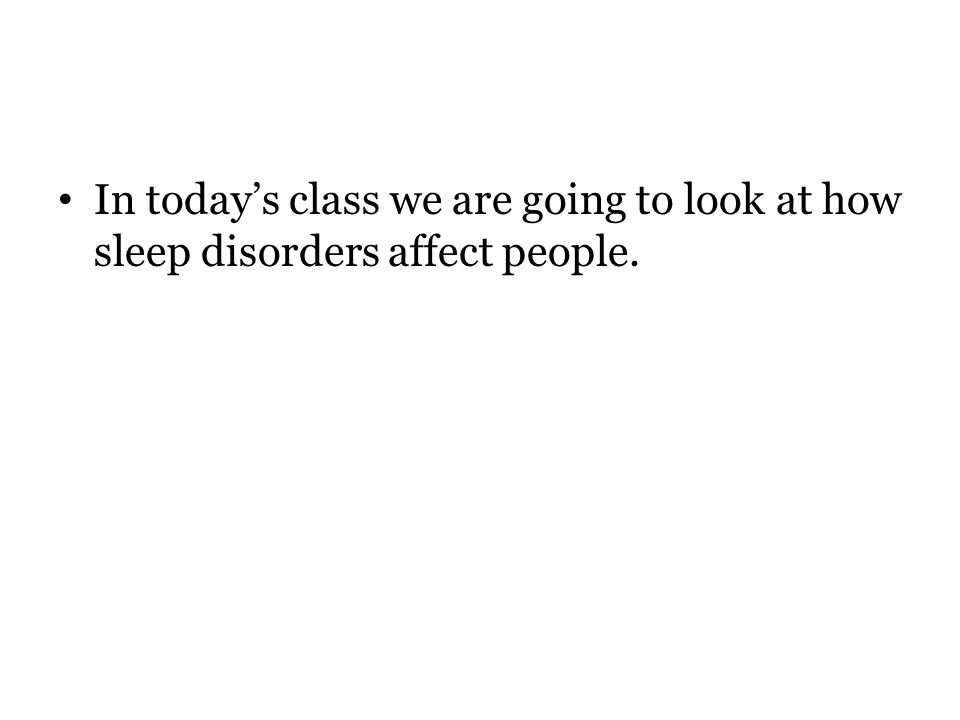 In today's class we are going to look at how sleep disorders affect people.