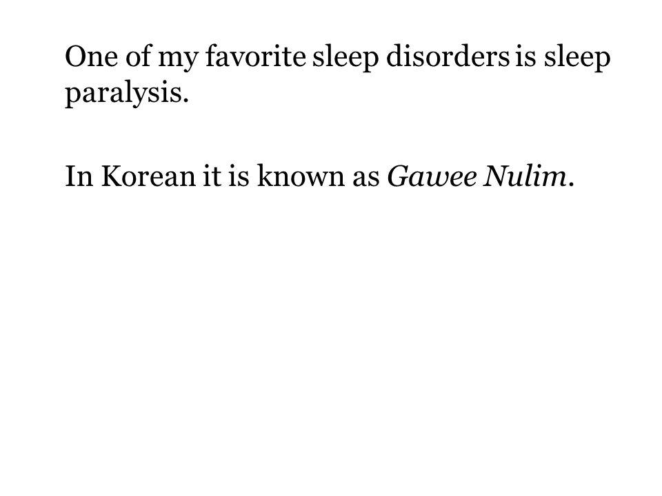One of my favorite sleep disorders is sleep paralysis. In Korean it is known as Gawee Nulim.