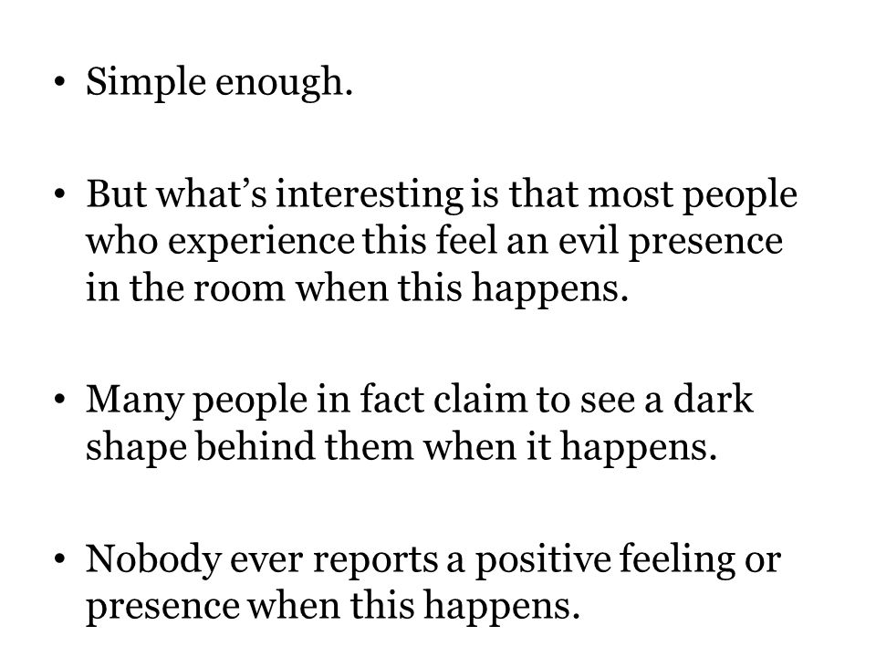 Simple enough. But what's interesting is that most people who experience this feel an evil presence in the room when this happens. Many people in fact