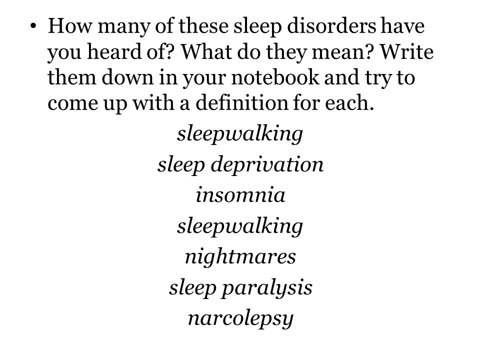 How many of these sleep disorders have you heard of? What do they mean? Write them down in your notebook and try to come up with a definition for each