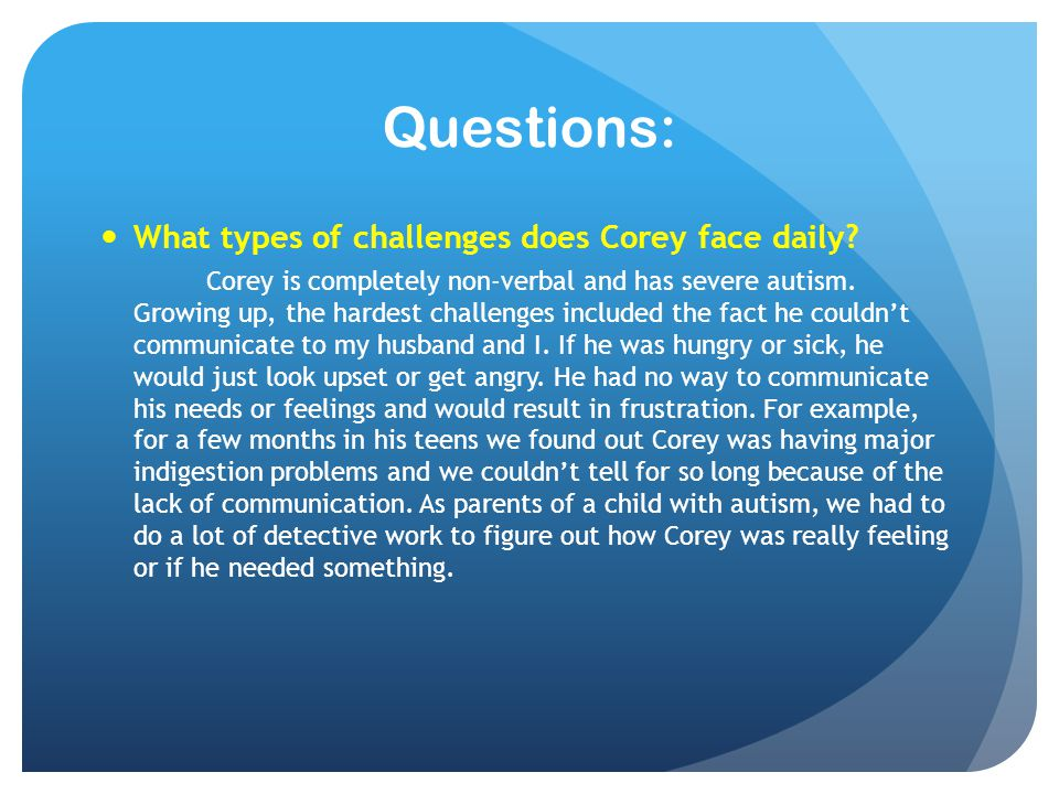 Questions: What types of challenges does Corey face daily? Corey is completely non-verbal and has severe autism. Growing up, the hardest challenges in