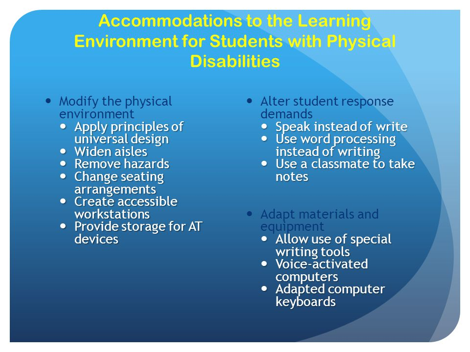Accommodations for Students with Health Disabilities Modify Instruction Modify Instruction Allow more time to complete assignments; abbreviate assignments; allow for a flexible schedule for completion Allow more time to complete assignments; abbreviate assignments; allow for a flexible schedule for completion Arrange for extra assistance Arrange for extra assistance Tutors; video lectures; use distance delivery systems; set up I-chat or videoconferencing; assign a peer tutor Tutors; video lectures; use distance delivery systems; set up I-chat or videoconferencing; assign a peer tutor Adapt Materials Adapt Materials Use handouts with lectures; assign books with e- versions; allow voice options Use handouts with lectures; assign books with e- versions; allow voice options Seek support from related services Seek support from related services School nurse as case manager for home-school collaboration School nurse as case manager for home-school collaboration