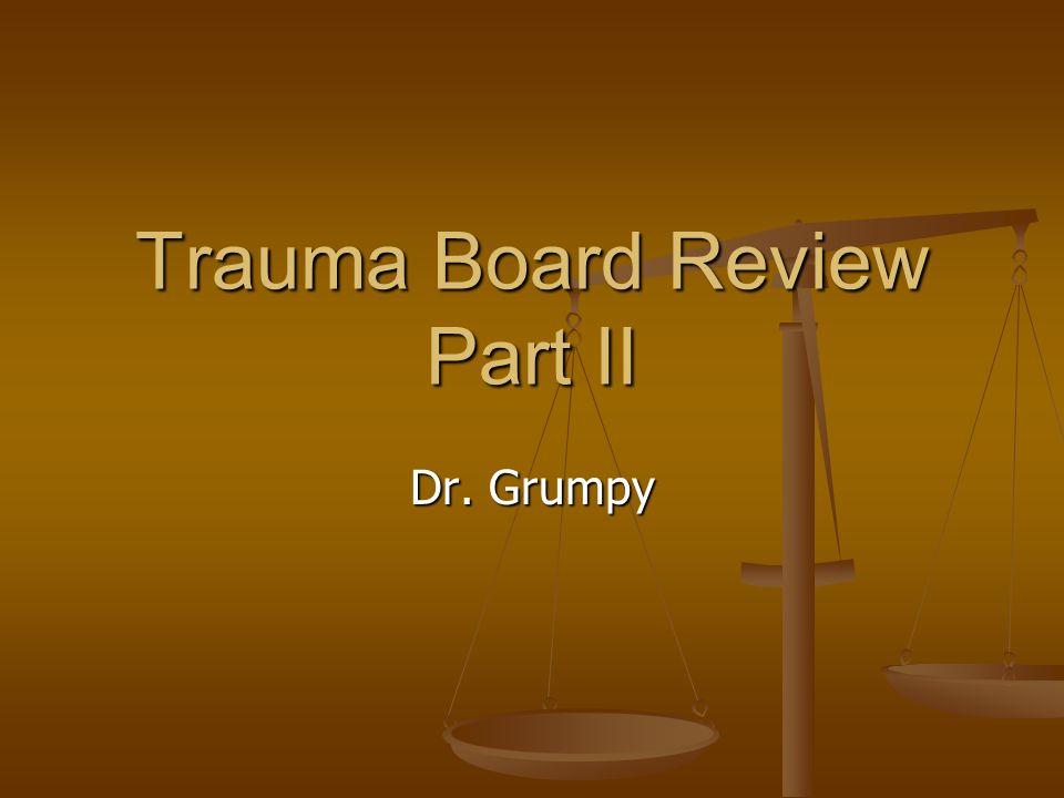 Trauma Board Review Part II Dr. Grumpy