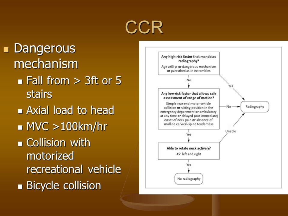 CCR Dangerous mechanism Dangerous mechanism Fall from > 3ft or 5 stairs Fall from > 3ft or 5 stairs Axial load to head Axial load to head MVC >100km/h