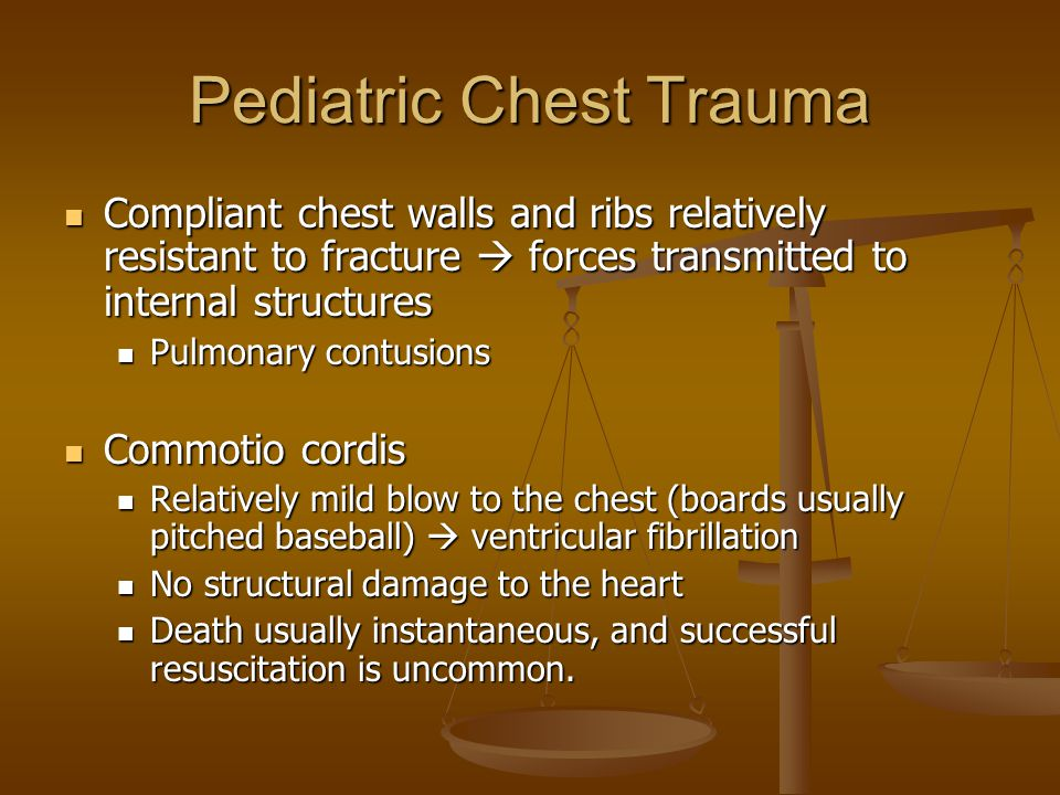 Pediatric Chest Trauma Compliant chest walls and ribs relatively resistant to fracture  forces transmitted to internal structures Compliant chest walls and ribs relatively resistant to fracture  forces transmitted to internal structures Pulmonary contusions Pulmonary contusions Commotio cordis Commotio cordis Relatively mild blow to the chest (boards usually pitched baseball)  ventricular fibrillation Relatively mild blow to the chest (boards usually pitched baseball)  ventricular fibrillation No structural damage to the heart No structural damage to the heart Death usually instantaneous, and successful resuscitation is uncommon.