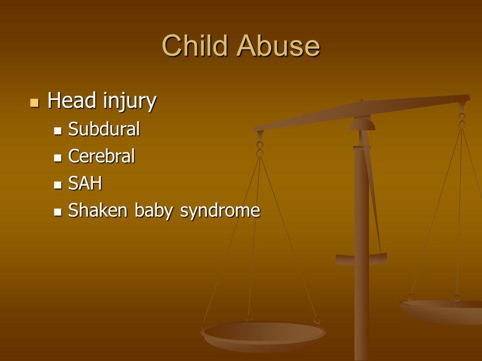Child Abuse Head injury Head injury Subdural Subdural Cerebral Cerebral SAH SAH Shaken baby syndrome Shaken baby syndrome