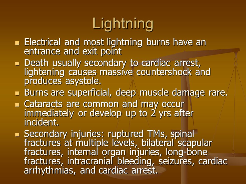 Lightning Electrical and most lightning burns have an entrance and exit point Electrical and most lightning burns have an entrance and exit point Death usually secondary to cardiac arrest, lightening causes massive countershock and produces asystole.