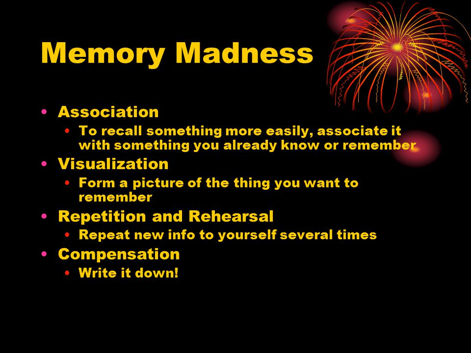 Memory Madness Association To recall something more easily, associate it with something you already know or remember Visualization Form a picture of the thing you want to remember Repetition and Rehearsal Repeat new info to yourself several times Compensation Write it down!