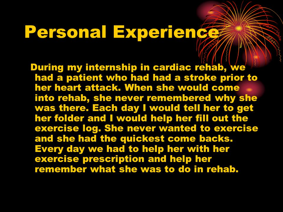 Personal Experience During my internship in cardiac rehab, we had a patient who had had a stroke prior to her heart attack.