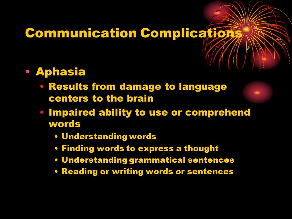 Communication Complications Aphasia Results from damage to language centers to the brain Impaired ability to use or comprehend words Understanding words Finding words to express a thought Understanding grammatical sentences Reading or writing words or sentences