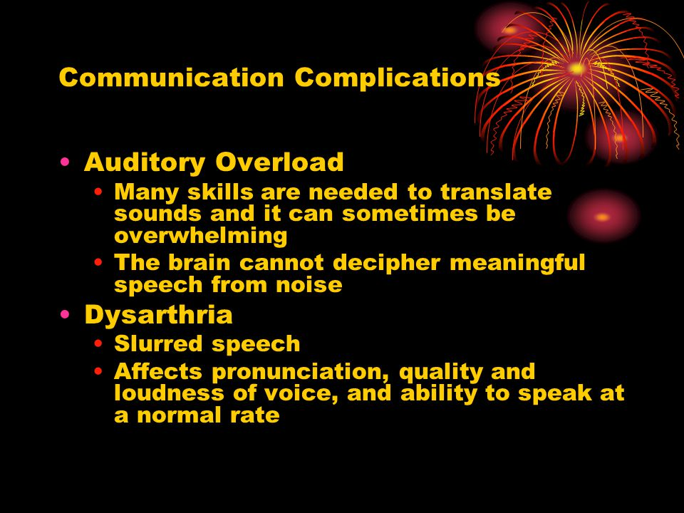 Communication Complications Auditory Overload Many skills are needed to translate sounds and it can sometimes be overwhelming The brain cannot decipher meaningful speech from noise Dysarthria Slurred speech Affects pronunciation, quality and loudness of voice, and ability to speak at a normal rate
