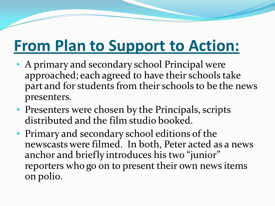 From Plan to Support to Action: A primary and secondary school Principal were approached; each agreed to have their schools take part and for students from their schools to be the news presenters.