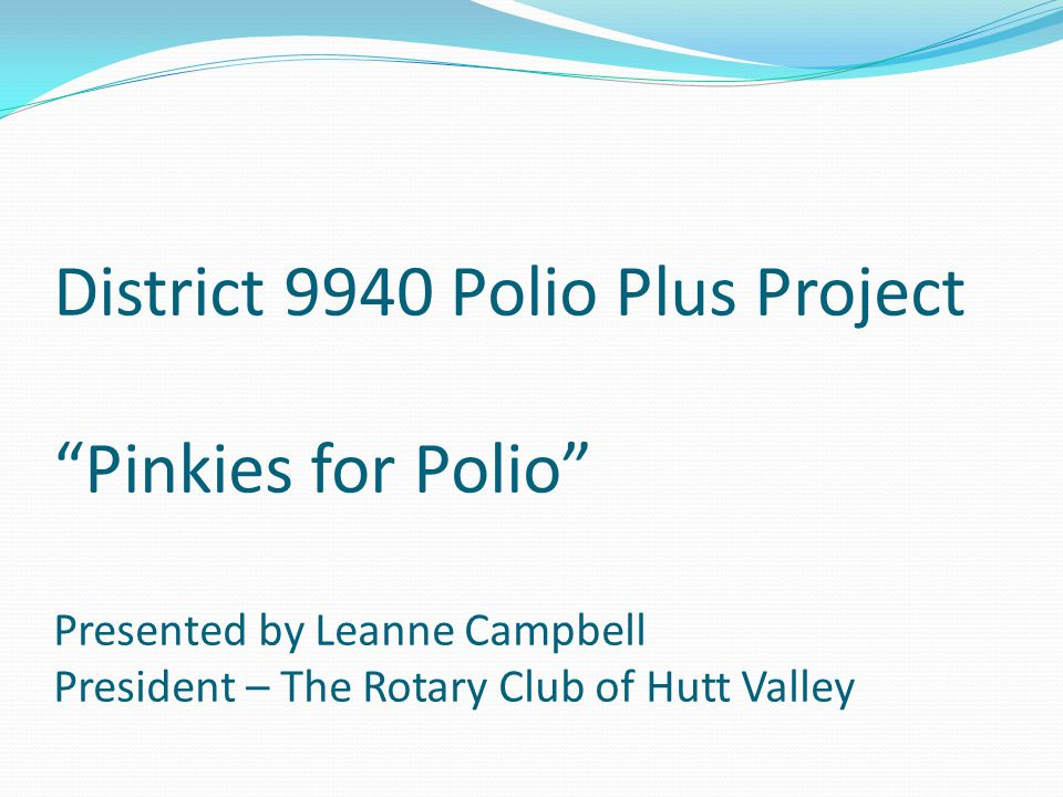 District 9940 Polio Plus Project Pinkies for Polio Presented by Leanne Campbell President – The Rotary Club of Hutt Valley