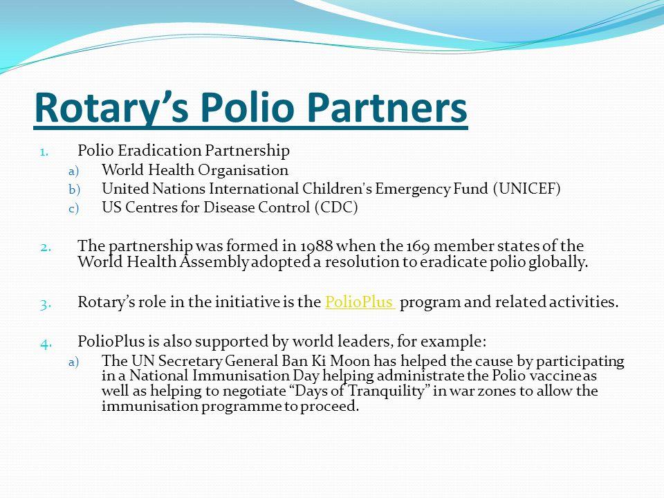 Rotary's Polio Partners 1. Polio Eradication Partnership a) World Health Organisation b) United Nations International Children's Emergency Fund (UNICE
