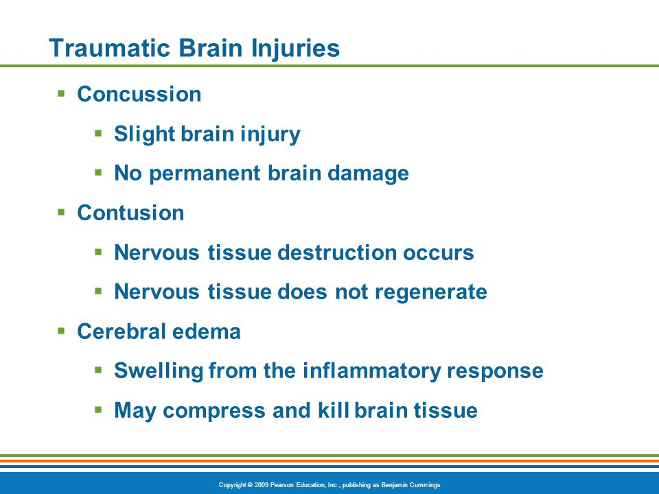 Copyright © 2009 Pearson Education, Inc., publishing as Benjamin Cummings Traumatic Brain Injuries  Concussion  Slight brain injury  No permanent brain damage  Contusion  Nervous tissue destruction occurs  Nervous tissue does not regenerate  Cerebral edema  Swelling from the inflammatory response  May compress and kill brain tissue