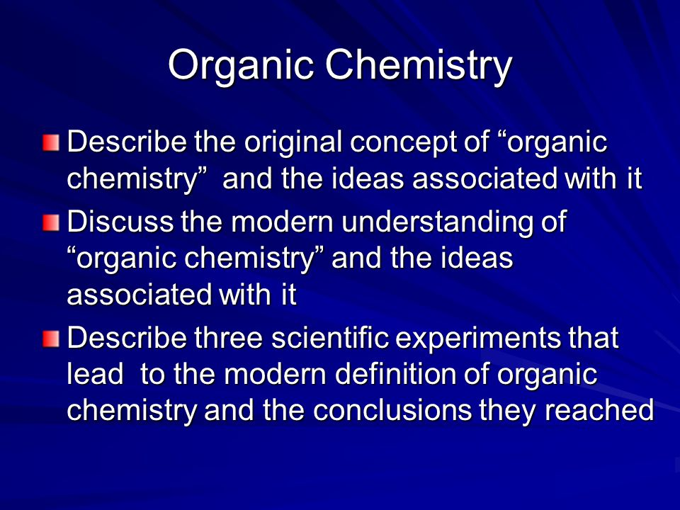 Organic Chemistry Describe the original concept of organic chemistry and the ideas associated with it Discuss the modern understanding of organic chemistry and the ideas associated with it Describe three scientific experiments that lead to the modern definition of organic chemistry and the conclusions they reached