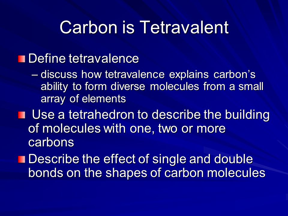 Carbon is Tetravalent Define tetravalence –discuss how tetravalence explains carbon's ability to form diverse molecules from a small array of elements Use a tetrahedron to describe the building of molecules with one, two or more carbons Use a tetrahedron to describe the building of molecules with one, two or more carbons Describe the effect of single and double bonds on the shapes of carbon molecules