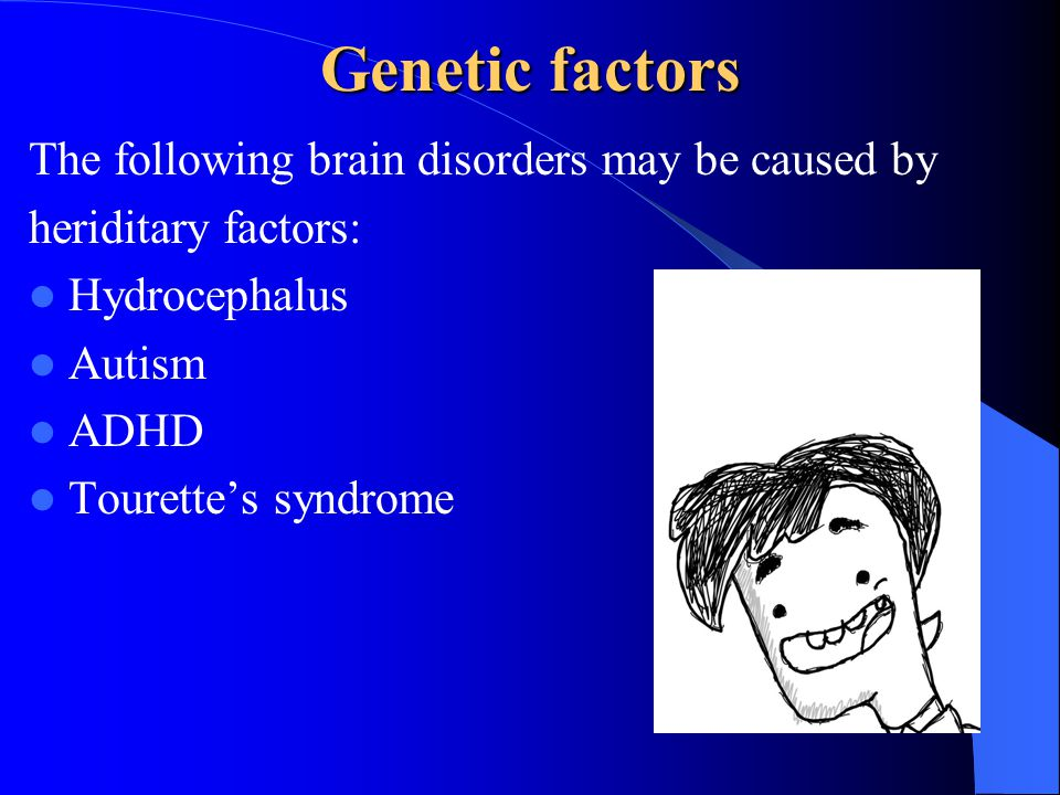 Genetic factors The following brain disorders may be caused by heriditary factors: Hydrocephalus Autism ADHD Tourette's syndrome