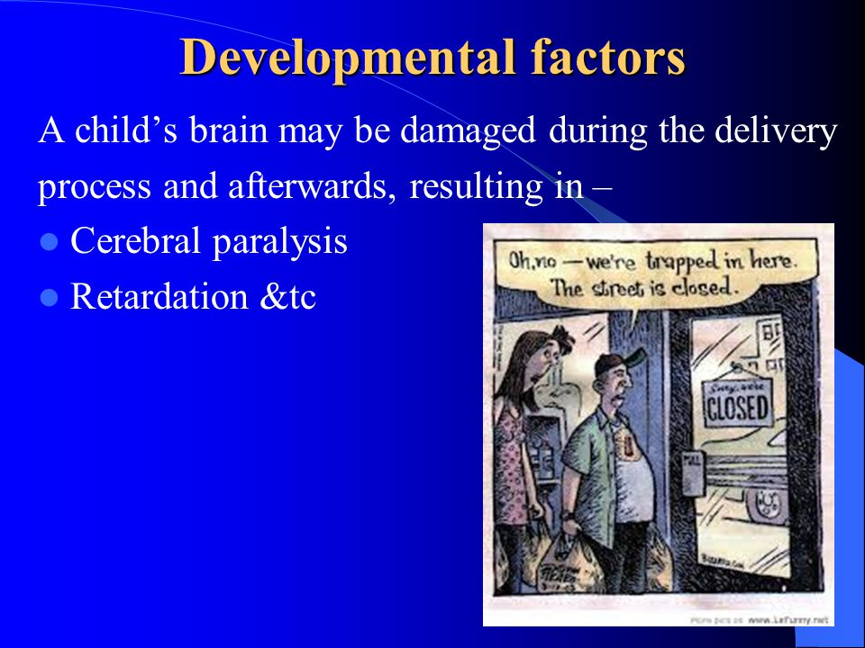 Developmental factors A child's brain may be damaged during the delivery process and afterwards, resulting in – Cerebral paralysis Retardation &tc