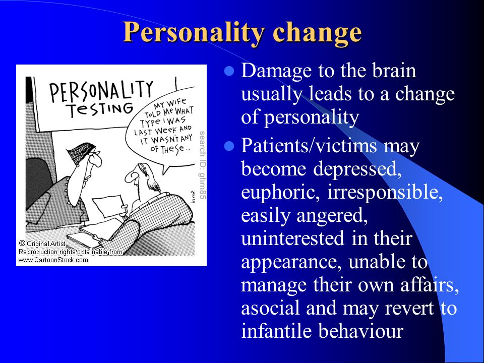 Personality change Damage to the brain usually leads to a change of personality Patients/victims may become depressed, euphoric, irresponsible, easily