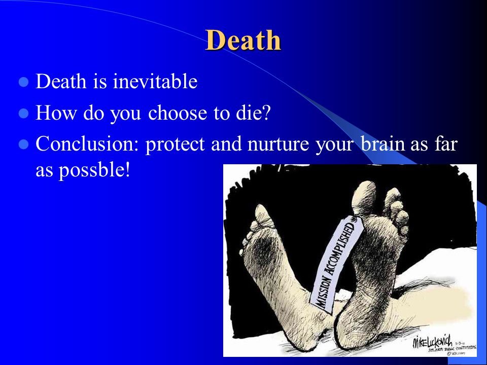 Death Death is inevitable How do you choose to die? Conclusion: protect and nurture your brain as far as possble!