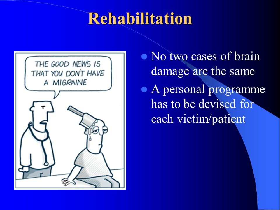 Rehabilitation No two cases of brain damage are the same A personal programme has to be devised for each victim/patient