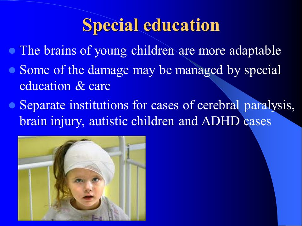 Special education The brains of young children are more adaptable Some of the damage may be managed by special education & care Separate institutions
