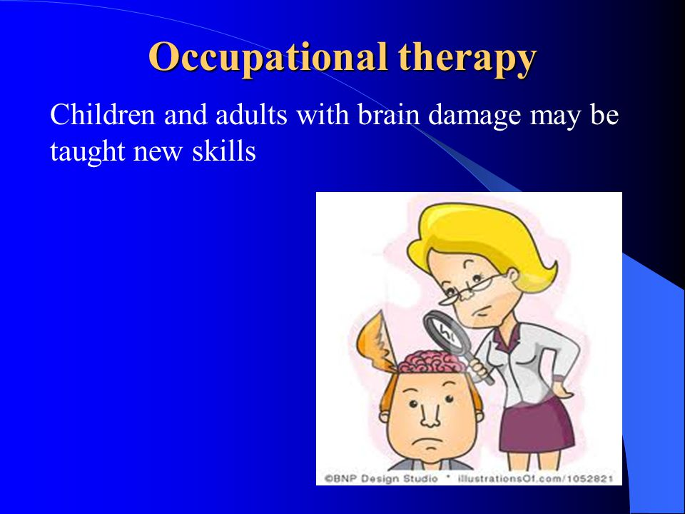 Occupational therapy Children and adults with brain damage may be taught new skills