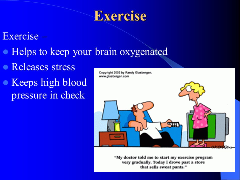 Exercise Exercise – Helps to keep your brain oxygenated Releases stress Keeps high blood pressure in check