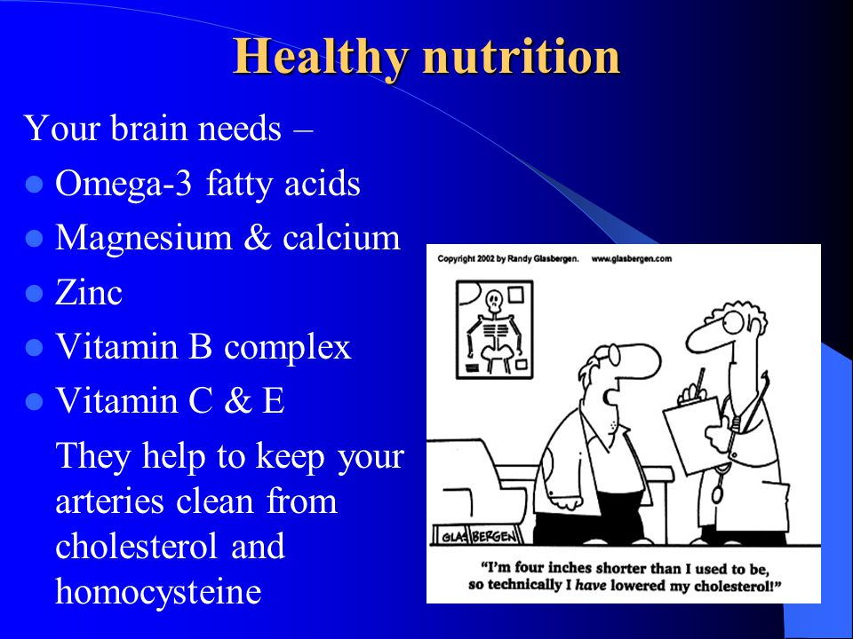 Healthy nutrition Your brain needs – Omega-3 fatty acids Magnesium & calcium Zinc Vitamin B complex Vitamin C & E They help to keep your arteries clea