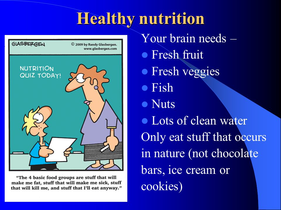 Healthy nutrition Your brain needs – Fresh fruit Fresh veggies Fish Nuts Lots of clean water Only eat stuff that occurs in nature (not chocolate bars,