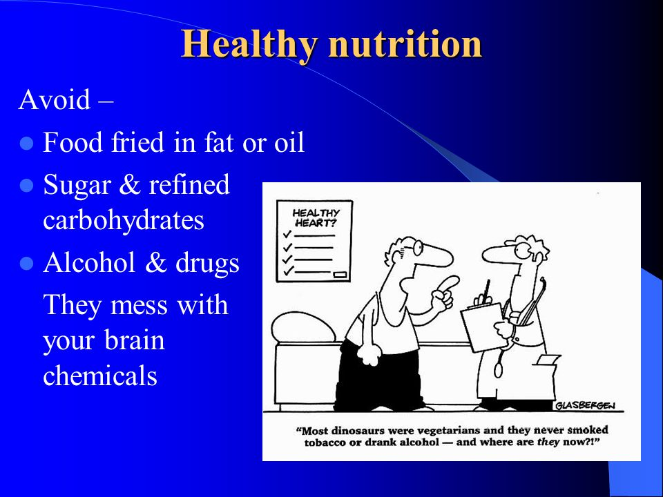 Healthy nutrition Avoid – Food fried in fat or oil Sugar & refined carbohydrates Alcohol & drugs They mess with your brain chemicals
