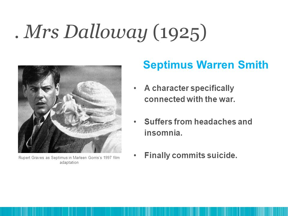 . Mrs Dalloway (1925) Septimus Warren Smith A character specifically connected with the war. Suffers from headaches and insomnia. Finally commits suic