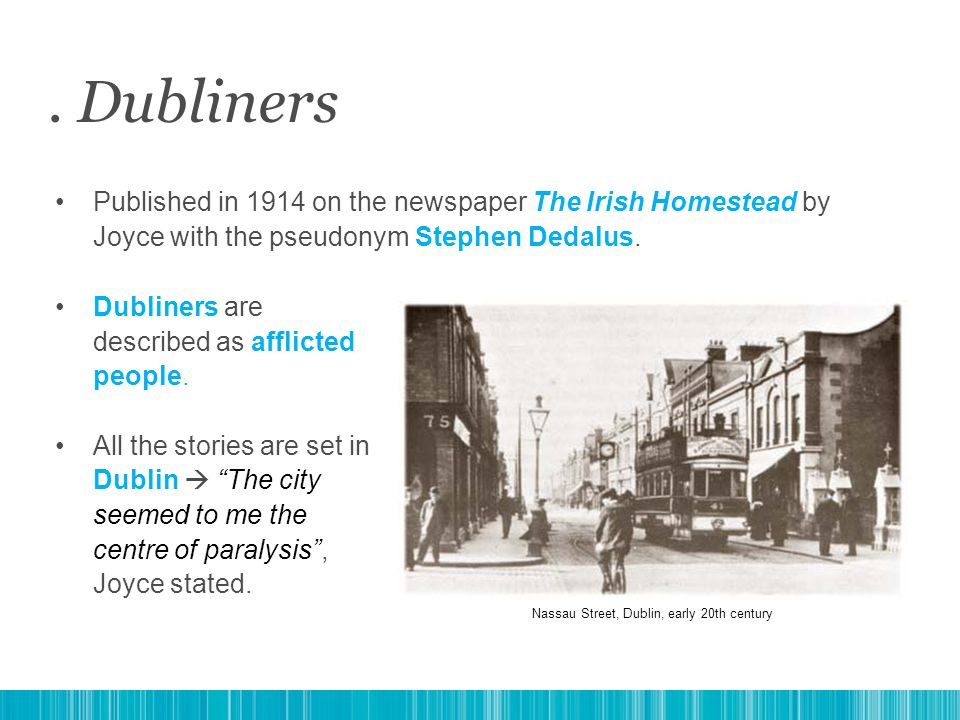 Published in 1914 on the newspaper The Irish Homestead by Joyce with the pseudonym Stephen Dedalus.. Dubliners Dubliners are described as afflicted pe
