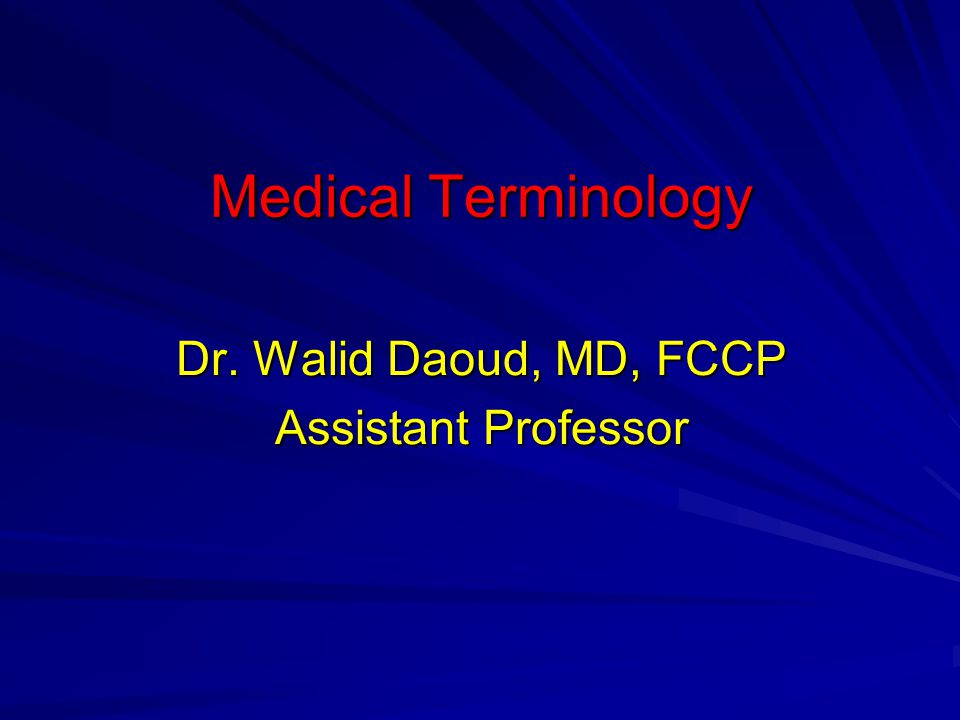 Medical Terminology Dr. Walid Daoud, MD, FCCP Assistant Professor