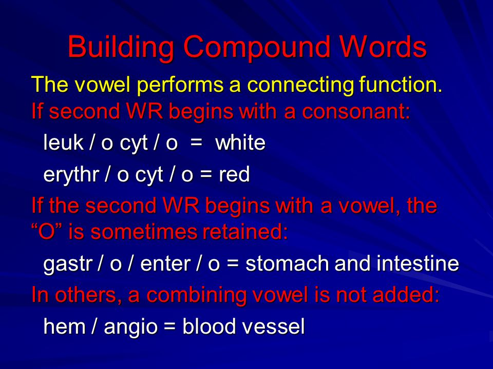 Building Compound Words The vowel performs a connecting function. If second WR begins with a consonant: leuk / o cyt / o = white leuk / o cyt / o = wh