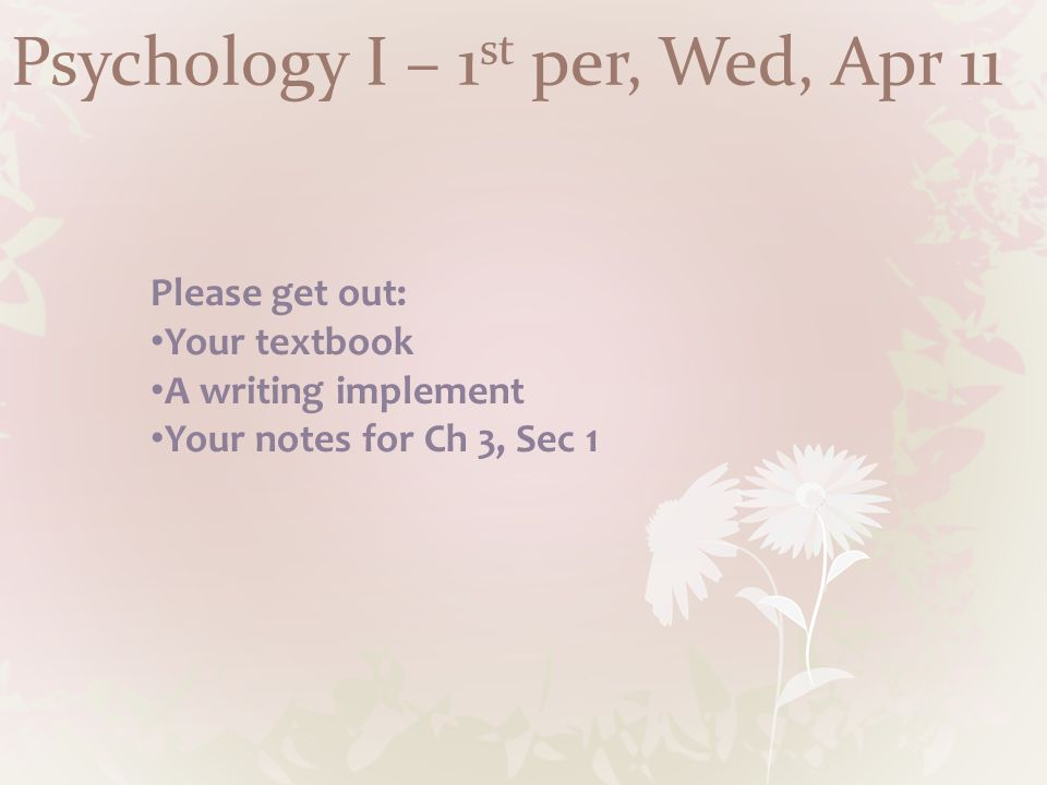 Psychology I – 1 st per, Wed, Apr 11 Please get out: Your textbook A writing implement Your notes for Ch 3, Sec 1