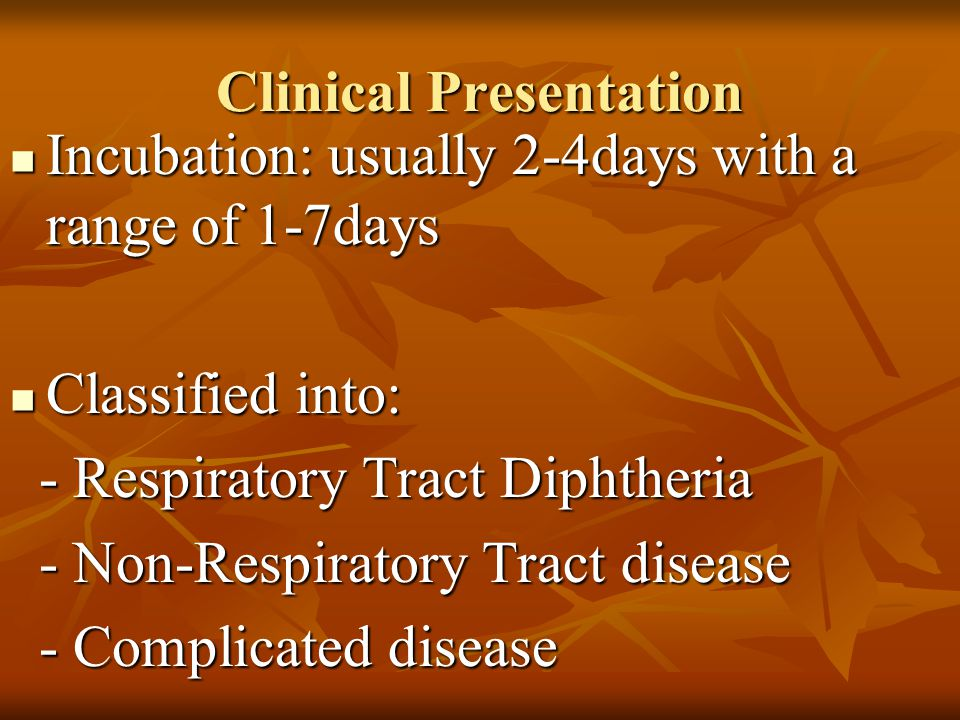 Clinical Presentation Incubation: usually 2-4days with a range of 1-7days Incubation: usually 2-4days with a range of 1-7days Classified into: Classif