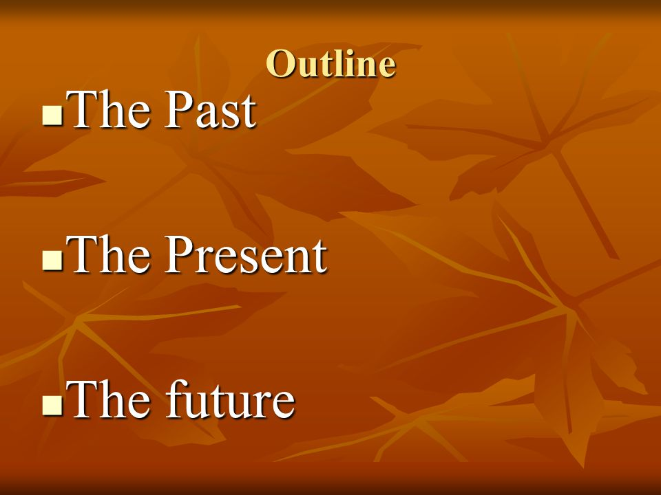 Outline The Past The Past The Present The Present The future The future