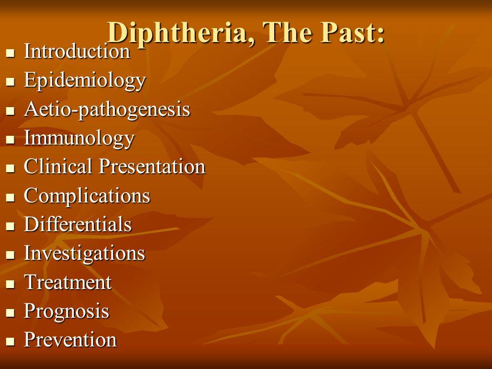 Diphtheria, The Past: Introduction Introduction Epidemiology Epidemiology Aetio-pathogenesis Aetio-pathogenesis Immunology Immunology Clinical Present
