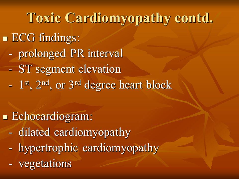 Toxic Cardiomyopathy contd. ECG findings: ECG findings: - prolonged PR interval - prolonged PR interval - ST segment elevation - ST segment elevation