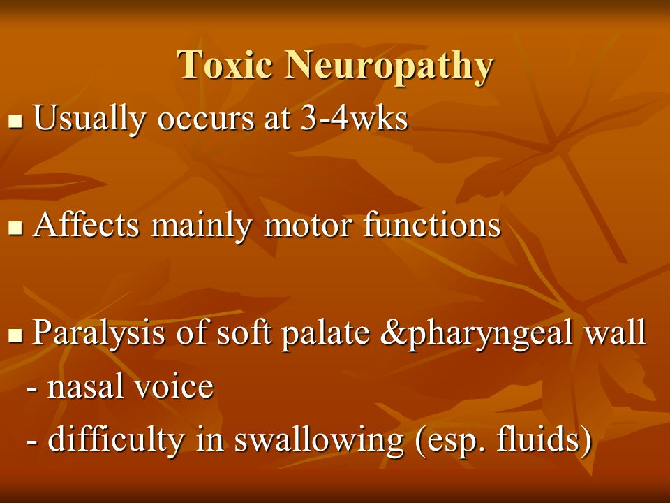 Toxic Neuropathy Usually occurs at 3-4wks Usually occurs at 3-4wks Affects mainly motor functions Affects mainly motor functions Paralysis of soft pal