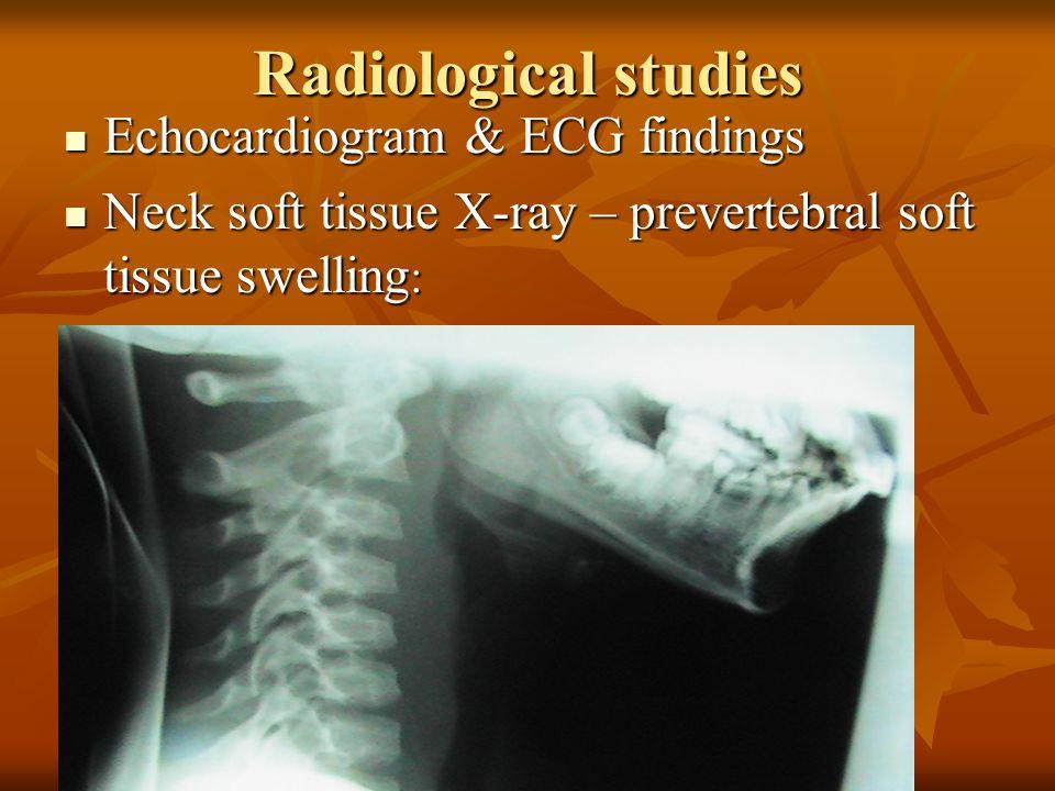 Radiological studies Echocardiogram & ECG findings Echocardiogram & ECG findings Neck soft tissue X-ray – prevertebral soft tissue swelling : Neck sof