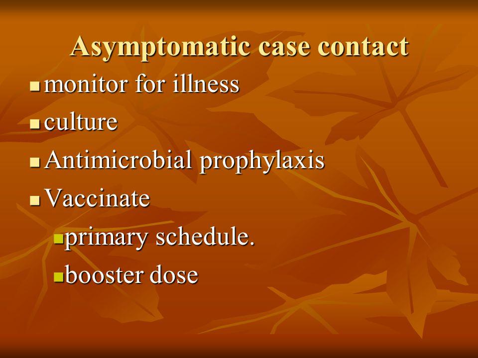 Asymptomatic case contact monitor for illness monitor for illness culture culture Antimicrobial prophylaxis Antimicrobial prophylaxis Vaccinate Vaccin