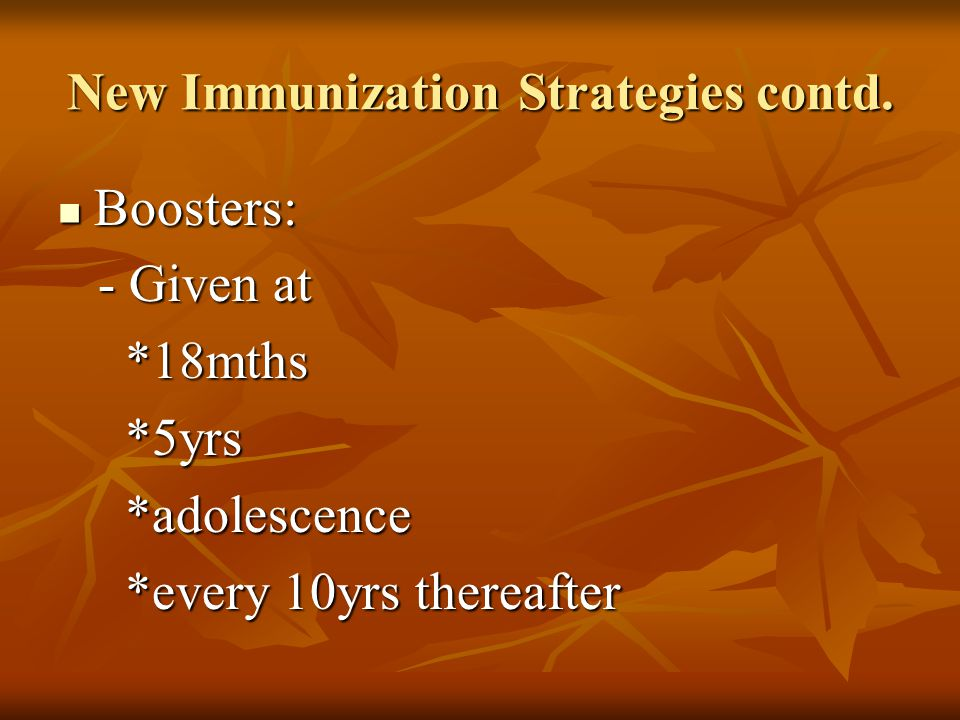 New Immunization Strategies contd. Boosters: Boosters: - Given at - Given at *18mths *18mths *5yrs *5yrs *adolescence *adolescence *every 10yrs therea