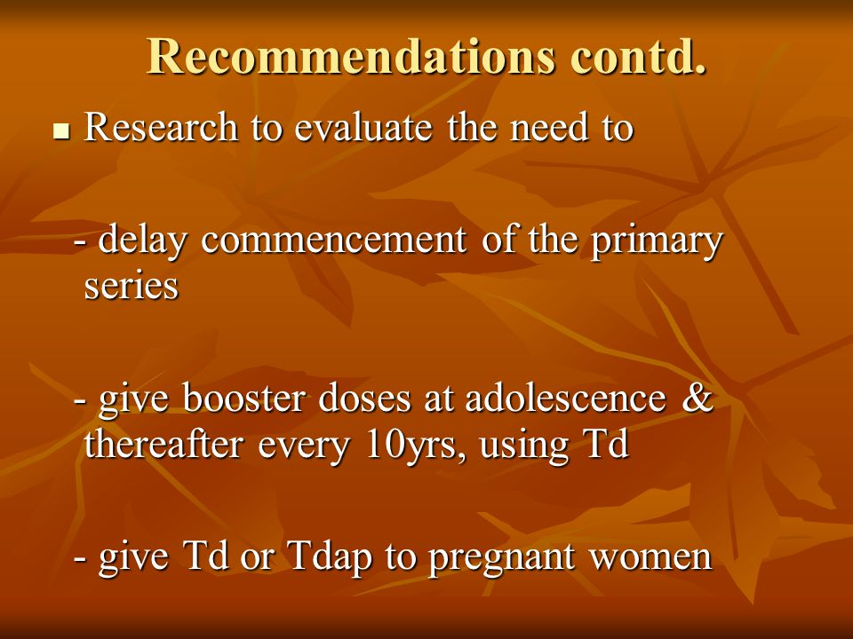 Recommendations contd. Research to evaluate the need to Research to evaluate the need to - delay commencement of the primary series - delay commenceme