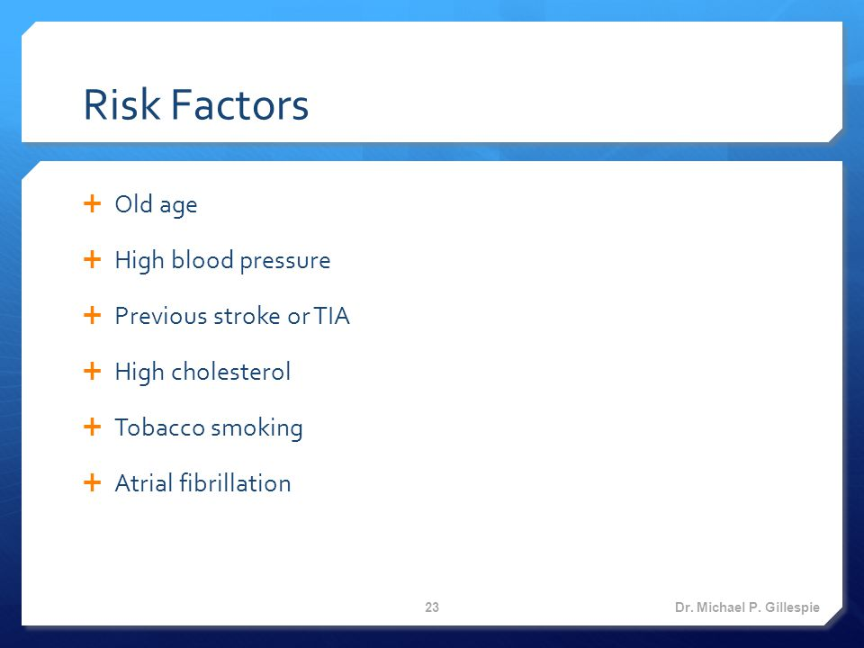 Risk Factors  Old age  High blood pressure  Previous stroke or TIA  High cholesterol  Tobacco smoking  Atrial fibrillation Dr.